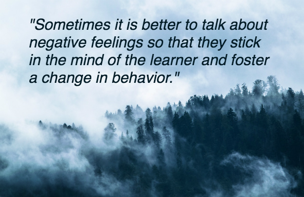 Sometimes it is better to talk about negative feelings so that they stick in the mind of the learner and foster a change in behavior.